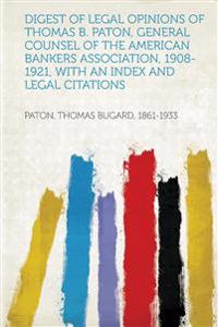 Digest of Legal Opinions of Thomas B. Paton, General Counsel of the American Bankers Association, 1908-1921, With an Index and Legal Citations