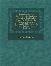 Broceliande, Ses Chevaliers Et Quelques Legendes, Recherches Publ. Par L'Editeur de Plusieurs Opuscules Bretons [A.M.R. Baron Du Taya]. - Primary Sour