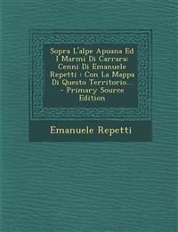 Sopra L'alpe Apuana Ed I Marmi Di Carrara: Cenni Di Emanuele Repetti : Con La Mappa Di Questo Territorio...
