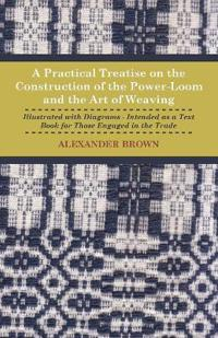 A   Practical Treatise on the Construction of the Power-Loom and the Art of Weaving - Illustrated with Diagrams - Intended as a Text Book for Those En