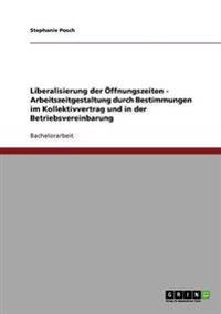 Liberalisierung Der Offnungszeiten - Arbeitszeitgestaltung Durch Bestimmungen Im Kollektivvertrag Und in Der Betriebsvereinbarung