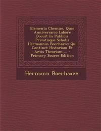 Elementa Chemiae, Quae Anniversario Labore Docuit In Publicis Privatisque Scholis Hermannus Boerhaave: Qui Continet Historiam Et Artis Theoriam ...