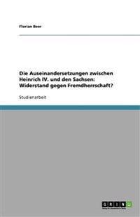 Die Auseinandersetzungen Zwischen Heinrich IV. Und Den Sachsen: Widerstand Gegen Fremdherrschaft?