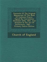 Facsimile of the Original Manuscript of the Book of Common Prayer, Signed by Convocation December 20th, 1661, and Attached to the Act of Uniformity, 1