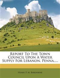 Report To The Town Council Upon A Water Supply For Lebanon, Penna.,...