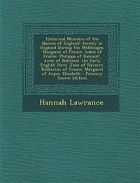 Historical Memoirs of the Queens of England: Society in England During the Middleages. Margaret of France. Isabel of France. Philippa of Hainault. Ann