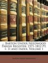 ... Barton Under Needwood Parish Register: 1571-1812 Pt. I- II and Index, Volume 1