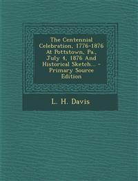 The Centennial Celebration, 1776-1876 at Pottstown, Pa., July 4, 1876 and Historical Sketch... - Primary Source Edition