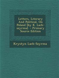 Letters, Literary And Political, On Poland [by K. Lach-szyrma]. - Primary Source Edition