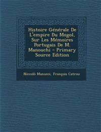 Histoire Generale de L'Empire Du Mogol, Sur Les Memoires Portugais de M. Manouchi - Primary Source Edition
