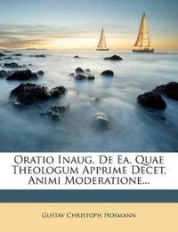 Oratio Inaug. De Ea, Quae Theologum Apprime Decet, Animi Moderatione...
