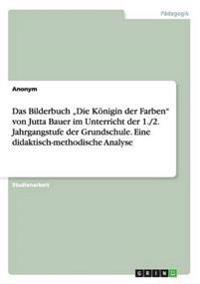 """Das Bilderbuch """"Die Königin der Farben"""" von Jutta Bauer im Unterricht der 1./2. Jahrgangstufe der Grundschule. Eine didaktisch-methodische Analyse"""
