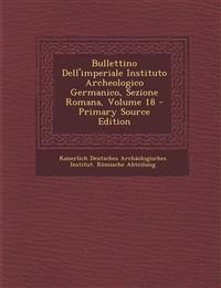 Bullettino Dell'imperiale Instituto Archeologico Germanico, Sezione Romana, Volume 18