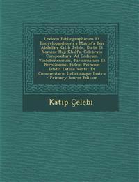 Lexicon Bibliographicum Et Encyclopaedicum a Mustafa Ben Abdallah Katib Jelabi, Dicto Et Nomine Haji Khalfa, Celebrato Compositum: Ad Codicum Vinlobon