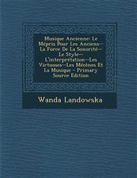 Musique Ancienne: Le Mépris Pour Les Anciens--La Force De La Sonorité--Le Style--L'interprétation--Les Virtuoses--Les Mécènes Et La Musique