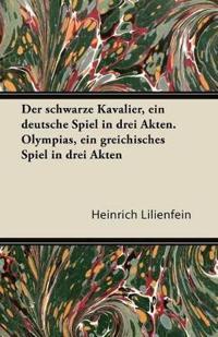 Der Schwarze Kavalier, Ein Deutsche Spiel in Drei Akten. Olympias, Ein Greichisches Spiel in Drei Akten