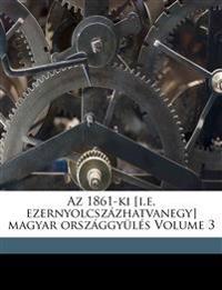 AZ 1861-KI [I.E. Ezernyolcsz Zhatvanegy] Magyar Orsz Ggy L S Volume 3