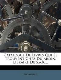 Catalogue De Livres Qui Se Trouvent Chez Dujardin, Libraire De S.a.r....