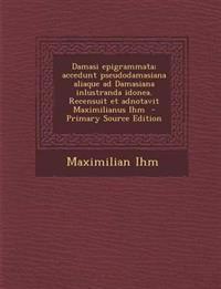 Damasi epigrammata; accedunt pseudodamasiana aliaque ad Damasiana inlustranda idonea. Recensuit et adnotavit Maximilianus Ihm
