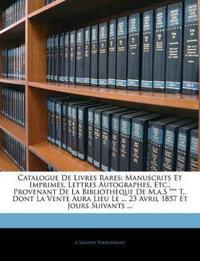 Catalogue De Livres Rares: Manuscrits Et Imprimés, Lettres Autographes, Etc., Provenant De La Bibliothèque De M.a.S *** T., Dont La Vente Aura Lieu Le