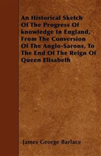 An Historical Sketch Of The Progress Of knowledge In England, From The Conversion Of The Anglo-Sarons, To The End Of The Reign Of Queen Elisabeth