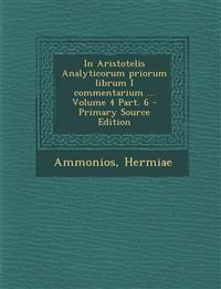 In Aristotelis Analyticorum priorum librum I commentarium ... Volume 4 Part. 6