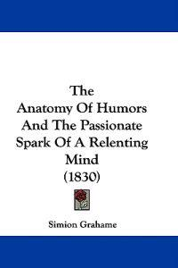 The Anatomy Of Humors And The Passionate Spark Of A Relenting Mind (1830)
