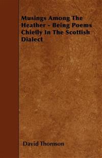 Musings Among The Heather - Being Poems Chiefly In The Scottish Dialect