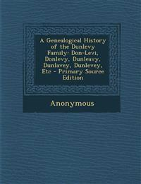 A Genealogical History of the Dunlevy Family: Don-Levi, Donlevy, Dunleavy, Dunlavey, Dunlevey, Etc - Primary Source Edition