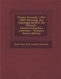 Wiener Freunde, 1784-1808: Beitraege Zur Jugendgeschichte Der Deutsch-Oesterreichischen Literatur - Primary Source Edition