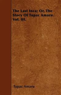 The Last Inca; Or, The Story Of Tupac Amaru. Vol. III.
