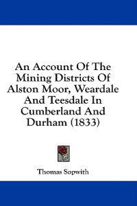 An Account Of The Mining Districts Of Alston Moor, Weardale And Teesdale In Cumberland And Durham (1833)