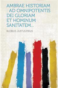 Ambrae historiam : ad omnipotentis Dei gloriam et hominum sanitatem...