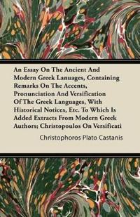 An Essay On the Ancient and Modern Greek Languages, Containing Remarks On the Accents, Pronunciation and Versification of the Greek Languages, with Hi