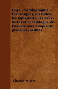 Goya - Sa Biographie - Les Fresques, Les Toiles, Les Tapisseries, Les Eaux-Fortes Et Le Catalogue de L'Oeuvre Avec Cinquante Planches Inedites