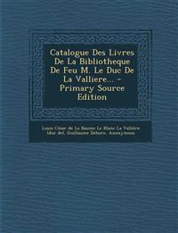 Catalogue Des Livres De La Bibliotheque De Feu M. Le Duc De La Valliere... - Primary Source Edition