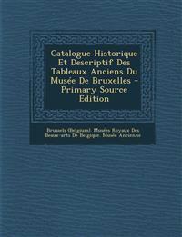 Catalogue Historique Et Descriptif Des Tableaux Anciens Du Musée De Bruxelles - Primary Source Edition