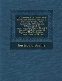 La Atlantida y La Ultima Tule: Exposicion Formada Por El LIC. Eustaquio Buelna, Para Presentarla Al Congresso Internacional de Americanistas, Que Se