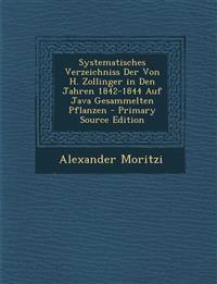 Systematisches Verzeichniss Der Von H. Zollinger in Den Jahren 1842-1844 Auf Java Gesammelten Pflanzen - Primary Source Edition