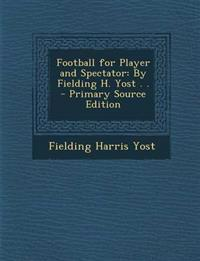 Football for Player and Spectator: By Fielding H. Yost . .