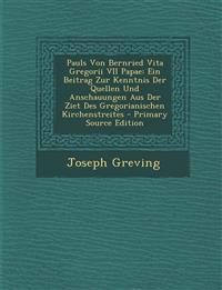 Pauls Von Bernried Vita Gregorii VII Papae: Ein Beitrag Zur Kenntnis Der Quellen Und Anschauungen Aus Der Ziet Des Gregorianischen Kirchenstreites