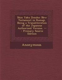 Shin Yaku Zensho: New Testament in Romaji, Being a Transliteration of the Japanese Authorized Version. -- - Primary Source Edition