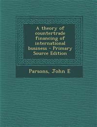 A Theory of Countertrade Financing of International Business - Primary Source Edition