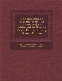 The Landscape: A Didactic Poem: In Three Books: Addressed to Uvedale Price, Esq. - Primary Source Edition