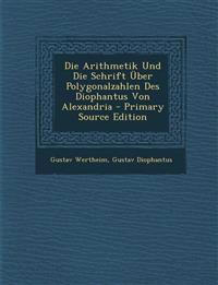 Die Arithmetik Und Die Schrift Über Polygonalzahlen Des Diophantus Von Alexandria - Primary Source Edition