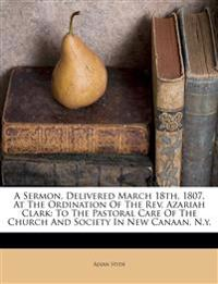 A Sermon, Delivered March 18th, 1807, At The Ordination Of The Rev. Azariah Clark: To The Pastoral Care Of The Church And Society In New Canaan, N.y.