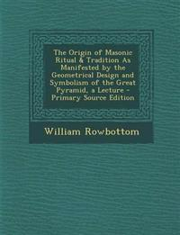 The Origin of Masonic Ritual & Tradition as Manifested by the Geometrical Design and Symbolism of the Great Pyramid, a Lecture - Primary Source Editio