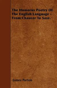 The Humorus Poetry Of The English Language - From Chaucer To Saxe.