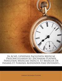 In Acad. Lipsiensis Facultatis Medicae Procancellarius Jo. Zacharias Platner Panegyrin Medicam Indicit, Et Medicos De Insanis Et Furiosis Audiendos Es