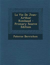 La Vie de Jean-Arthur Rimbaud - Primary Source Edition